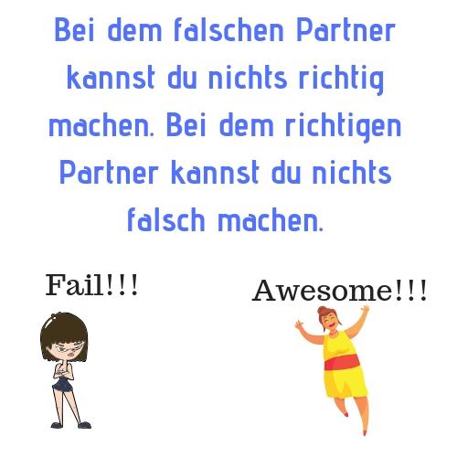 Bei dem falschen Partner kannst du nichts richtig machen. Bei dem richtigen Partner kannst du nichts falsch machen.